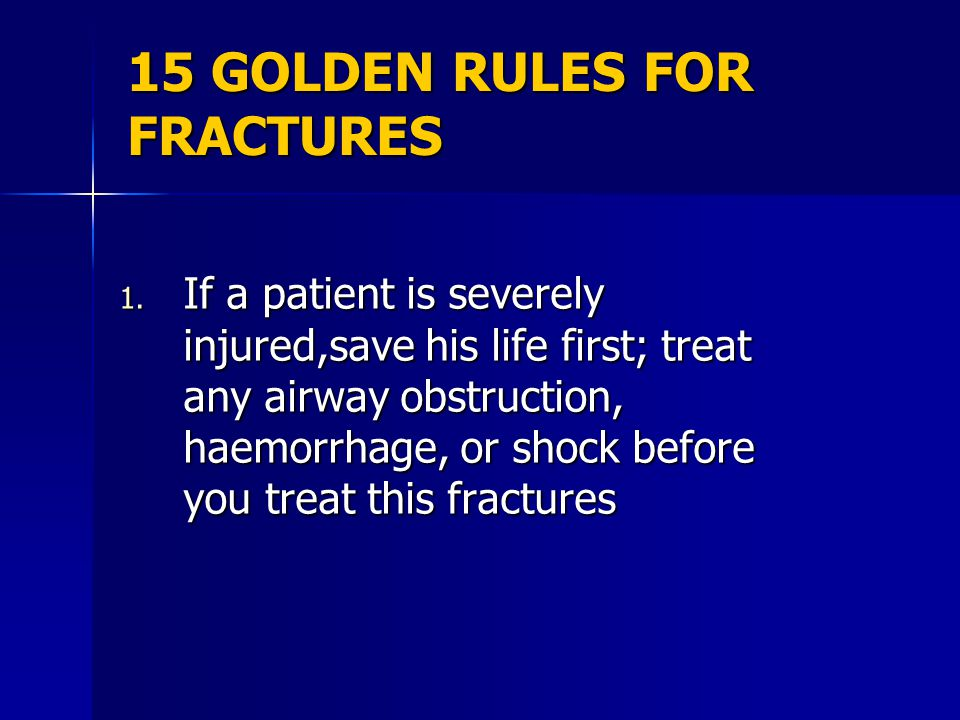 15 GOLDEN RULES FOR FRACTURES 1. If a patient is severely injured,save his life first; treat any airway obstruction, haemorrhage, or shock before you