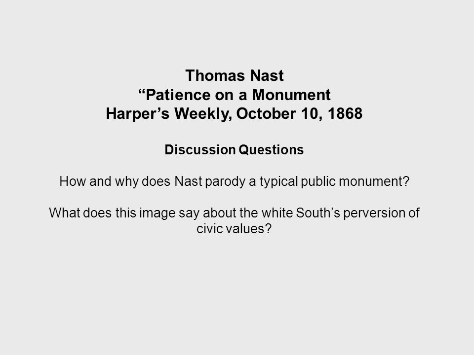 Thomas Nast Patience on a Monument Harper's Weekly, October 10, 1868 Discussion Questions How and why does Nast parody a typical public monument.