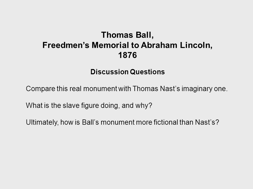 Thomas Ball, Freedmen's Memorial to Abraham Lincoln, 1876 Discussion Questions Compare this real monument with Thomas Nast's imaginary one.