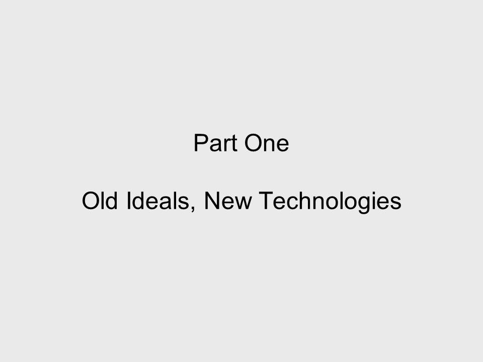 Part One Old Ideals, New Technologies