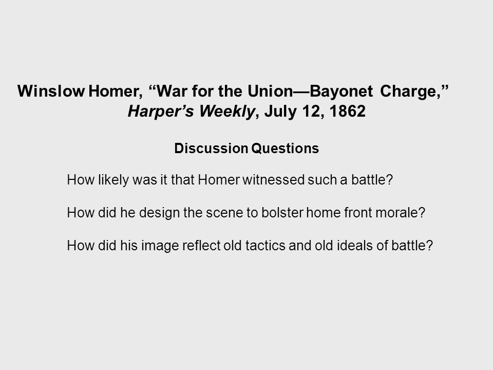 Winslow Homer, War for the Union—Bayonet Charge, Harper's Weekly, July 12, 1862 Discussion Questions How likely was it that Homer witnessed such a battle.
