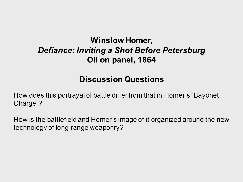 Winslow Homer, Defiance: Inviting a Shot Before Petersburg Oil on panel, 1864 Discussion Questions How does this portrayal of battle differ from that in Homer's Bayonet Charge .