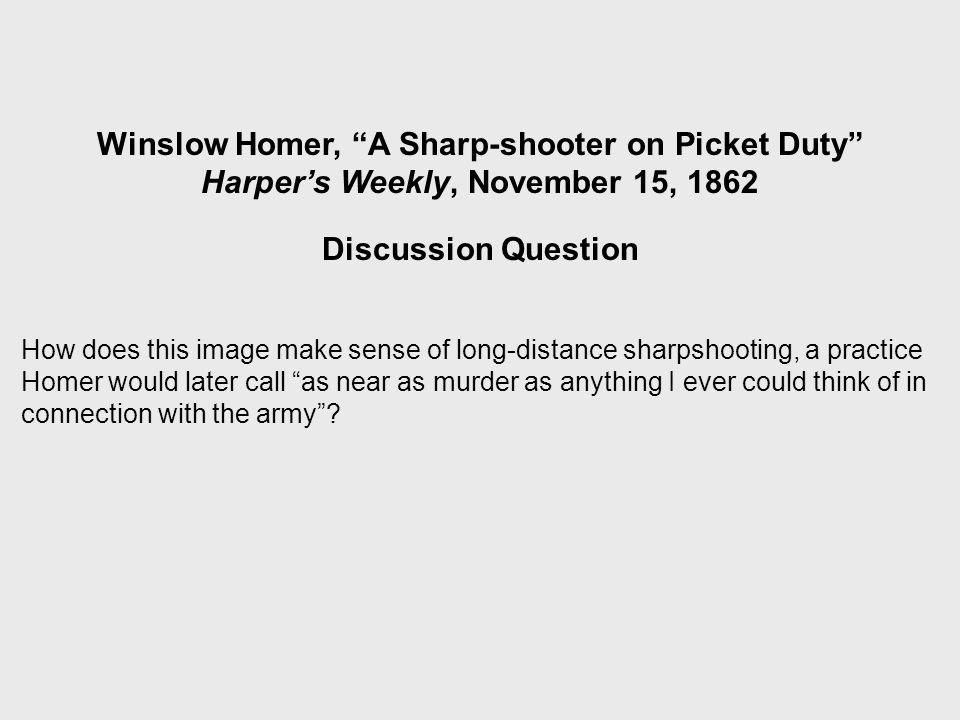 Winslow Homer, A Sharp-shooter on Picket Duty Harper's Weekly, November 15, 1862 Discussion Question How does this image make sense of long-distance sharpshooting, a practice Homer would later call as near as murder as anything I ever could think of in connection with the army