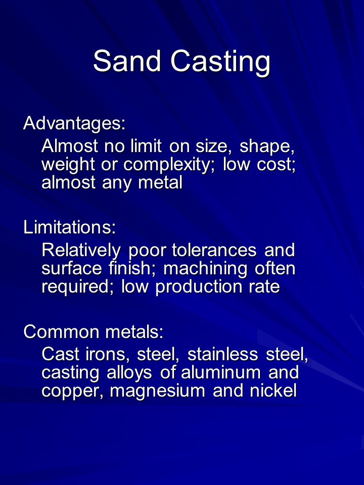 Sand Casting Advantages: Almost no limit on size, shape, weight or complexity; low cost; almost any metal Limitations: Relatively poor tolerances and surface finish; machining often required; low production rate Common metals: Cast irons, steel, stainless steel, casting alloys of aluminum and copper, magnesium and nickel