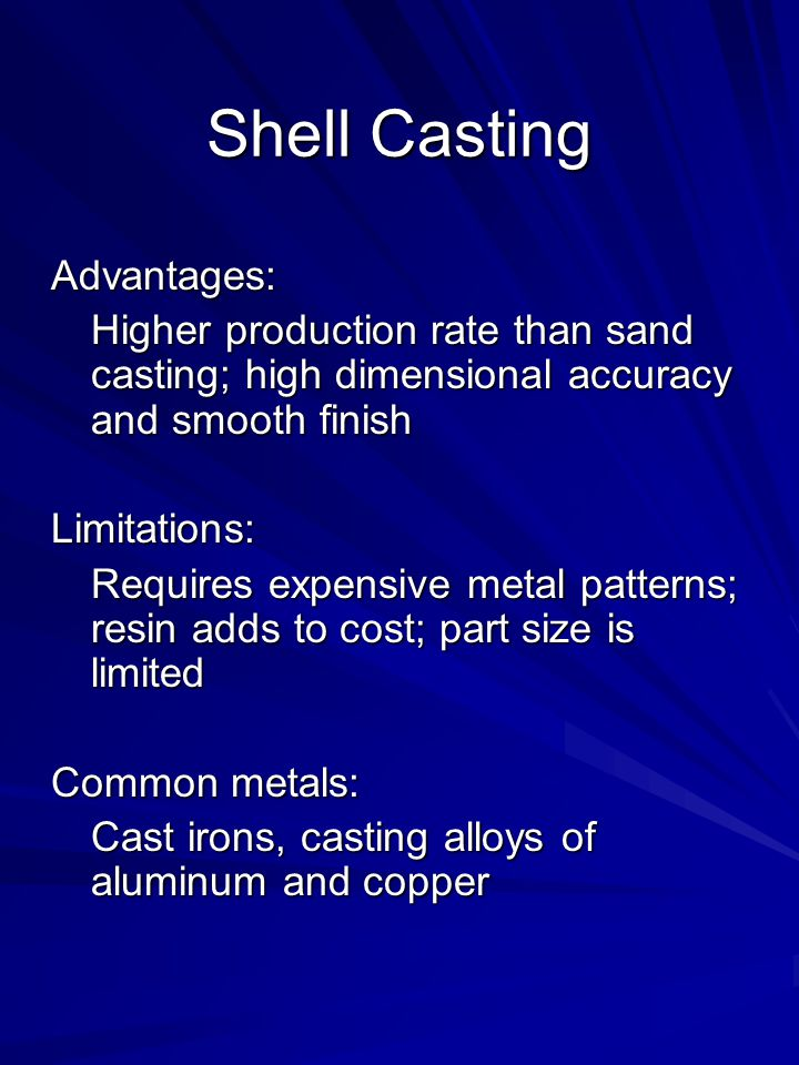 Advantages: Higher production rate than sand casting; high dimensional accuracy and smooth finish Limitations: Requires expensive metal patterns; resin adds to cost; part size is limited Common metals: Cast irons, casting alloys of aluminum and copper