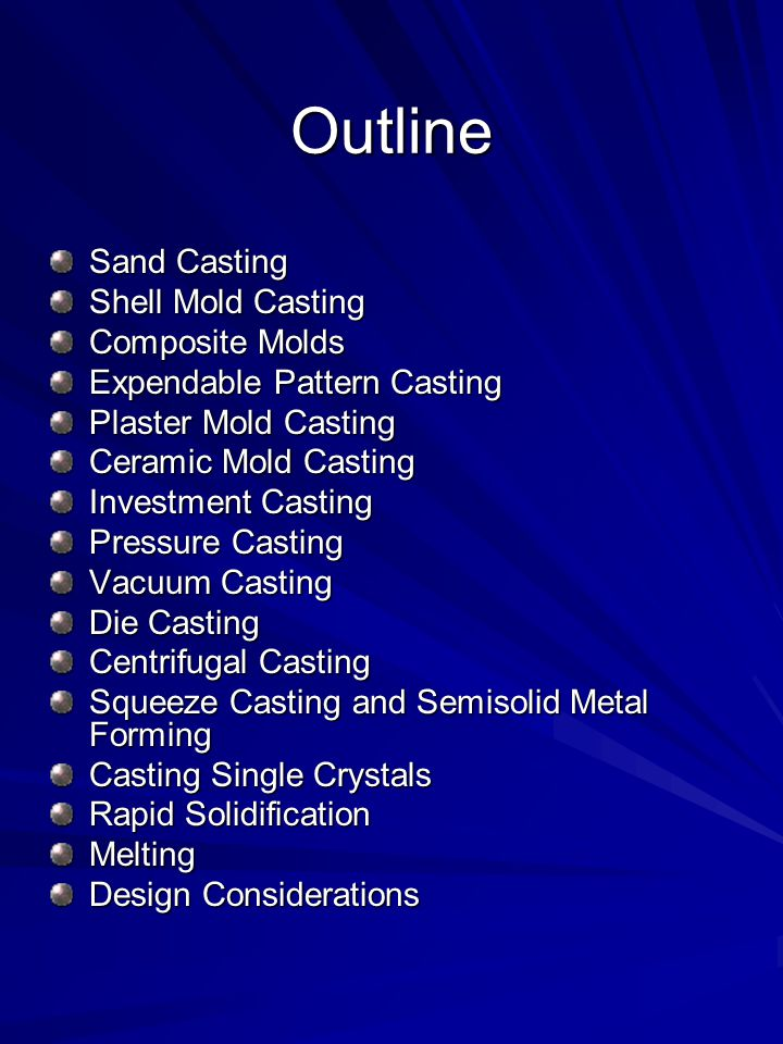 Outline Sand Casting Shell Mold Casting Composite Molds Expendable Pattern Casting Plaster Mold Casting Ceramic Mold Casting Investment Casting Pressure Casting Vacuum Casting Die Casting Centrifugal Casting Squeeze Casting and Semisolid Metal Forming Casting Single Crystals Rapid Solidification Melting Design Considerations