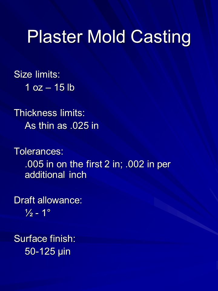 Plaster Mold Casting Size limits: 1 oz – 15 lb Thickness limits: As thin as.025 in Tolerances:.005 in on the first 2 in;.002 in per additional inch Draft allowance: ½ - 1° Surface finish: 50-125 µin