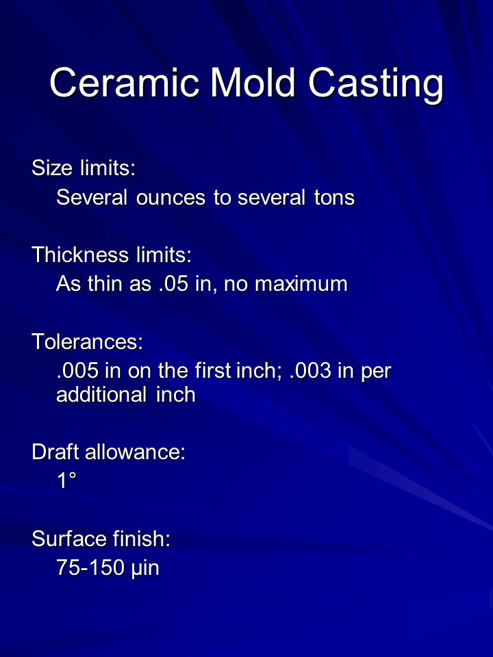 Ceramic Mold Casting Size limits: Several ounces to several tons Thickness limits: As thin as.05 in, no maximum Tolerances:.005 in on the first inch;.003 in per additional inch Draft allowance: 1° Surface finish: 75-150 µin