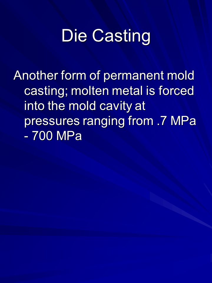 Die Casting Another form of permanent mold casting; molten metal is forced into the mold cavity at pressures ranging from.7 MPa - 700 MPa