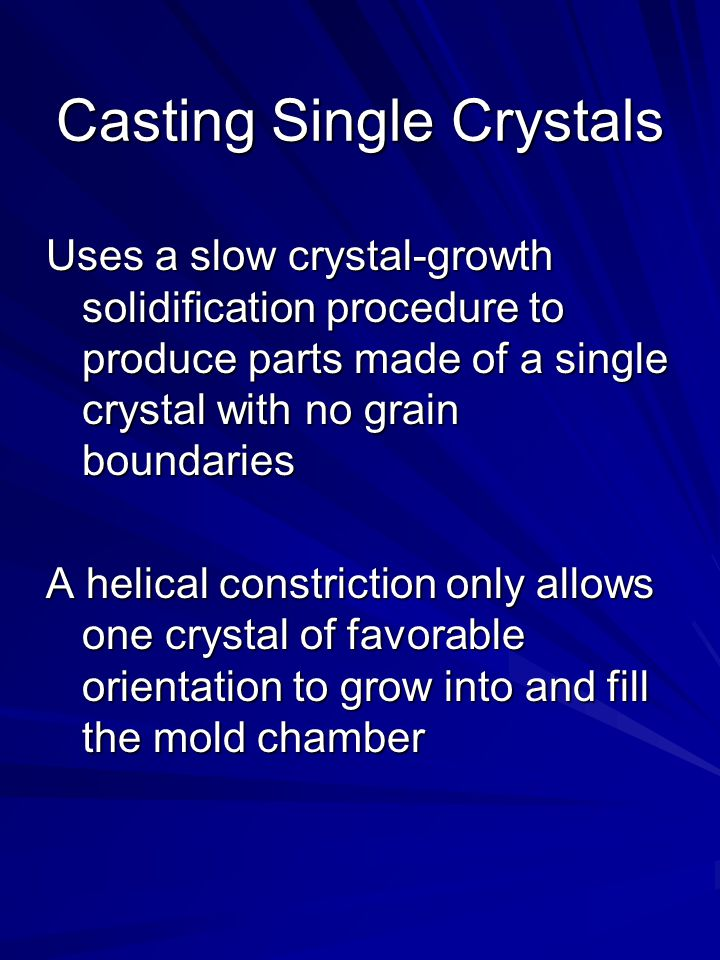 Casting Single Crystals Uses a slow crystal-growth solidification procedure to produce parts made of a single crystal with no grain boundaries A helical constriction only allows one crystal of favorable orientation to grow into and fill the mold chamber
