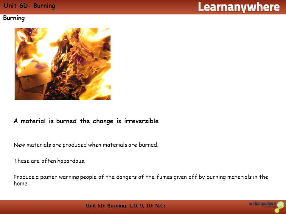 Unit 6D: Burning: L.O. 9, 10: N.C: Unit 6D: Burning Burning New materials are produced when materials are burned. These are often hazardous. Produce a