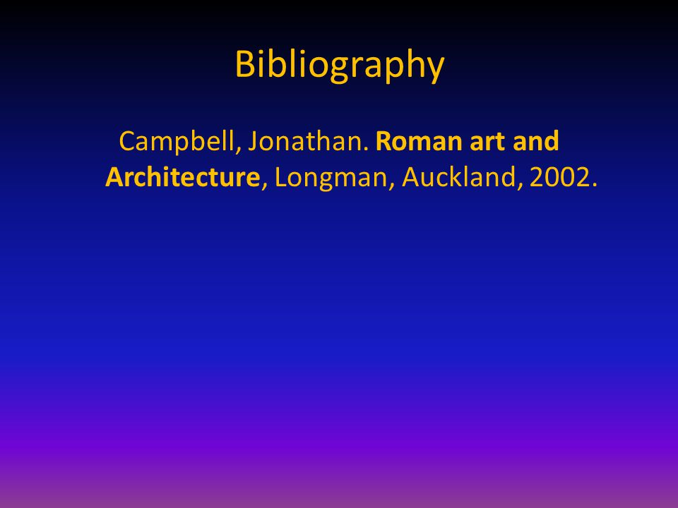 Bibliography Campbell, Jonathan. Roman art and Architecture, Longman, Auckland, 2002.