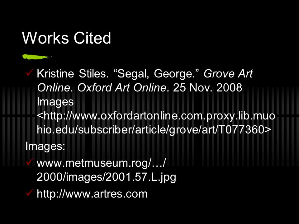 "Works Cited Kristine Stiles. ""Segal, George."" Grove Art Online. Oxford Art Online. 25 Nov. 2008 Images Images: www.metmuseum.rog/…/ 2000/images/2001.5"