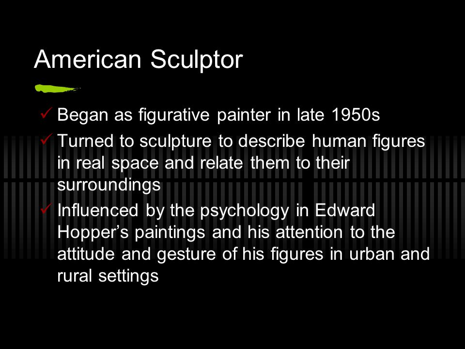 American Sculptor Began as figurative painter in late 1950s Turned to sculpture to describe human figures in real space and relate them to their surroundings Influenced by the psychology in Edward Hopper's paintings and his attention to the attitude and gesture of his figures in urban and rural settings