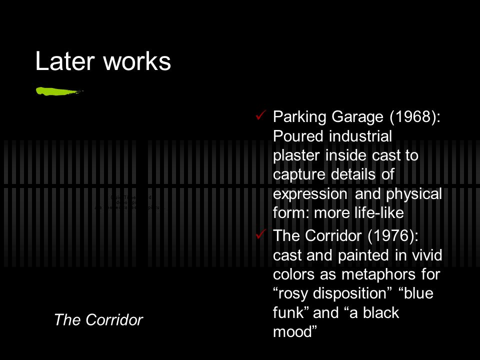 Later works Parking Garage (1968): Poured industrial plaster inside cast to capture details of expression and physical form: more life-like The Corrid