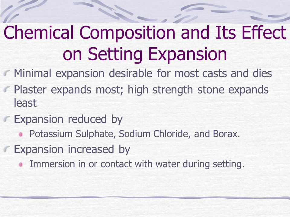 Chemical Composition and Its Effect on Setting Expansion Minimal expansion desirable for most casts and dies Plaster expands most; high strength stone expands least Expansion reduced by Potassium Sulphate, Sodium Chloride, and Borax.