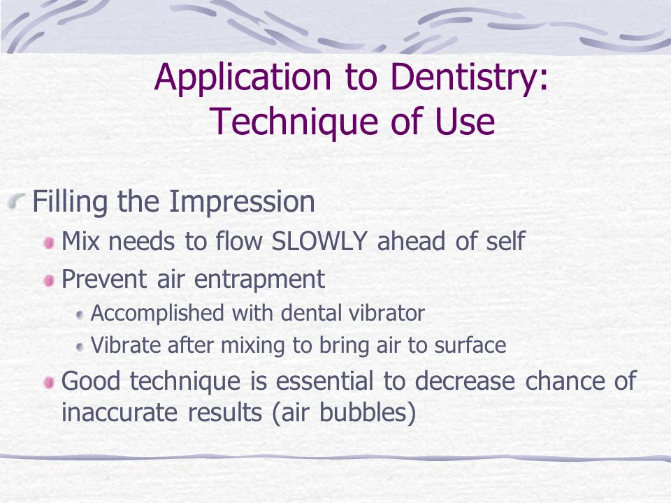 Application to Dentistry: Technique of Use Filling the Impression Mix needs to flow SLOWLY ahead of self Prevent air entrapment Accomplished with dental vibrator Vibrate after mixing to bring air to surface Good technique is essential to decrease chance of inaccurate results (air bubbles)