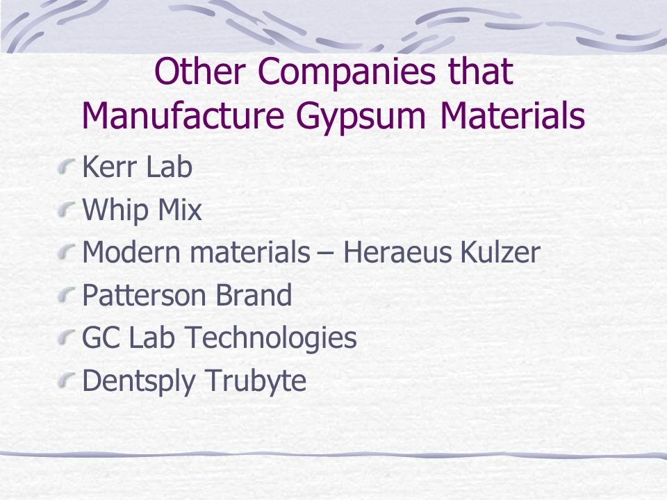 Other Companies that Manufacture Gypsum Materials Kerr Lab Whip Mix Modern materials – Heraeus Kulzer Patterson Brand GC Lab Technologies Dentsply Trubyte