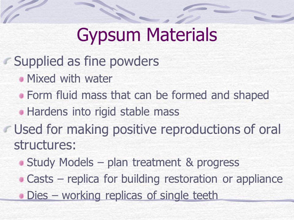 Gypsum Materials Supplied as fine powders Mixed with water Form fluid mass that can be formed and shaped Hardens into rigid stable mass Used for making positive reproductions of oral structures: Study Models – plan treatment & progress Casts – replica for building restoration or appliance Dies – working replicas of single teeth