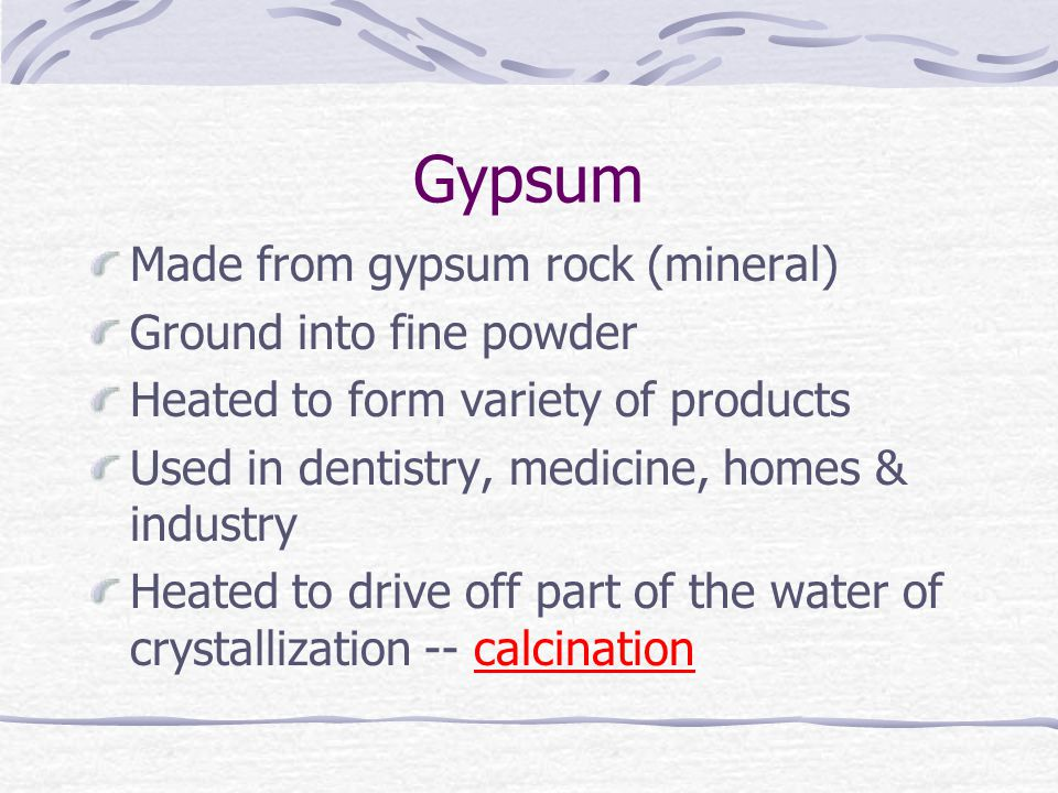 Gypsum Made from gypsum rock (mineral) Ground into fine powder Heated to form variety of products Used in dentistry, medicine, homes & industry Heated to drive off part of the water of crystallization -- calcination