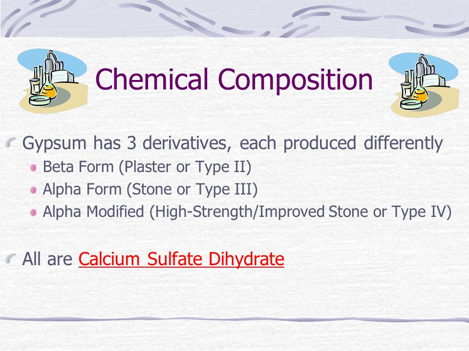 Chemical Composition Gypsum has 3 derivatives, each produced differently Beta Form (Plaster or Type II) Alpha Form (Stone or Type III) Alpha Modified (High-Strength/Improved Stone or Type IV) All are Calcium Sulfate Dihydrate
