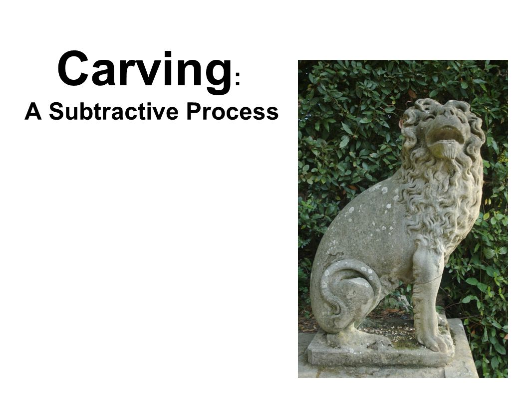 Carving : A Subtractive Process
