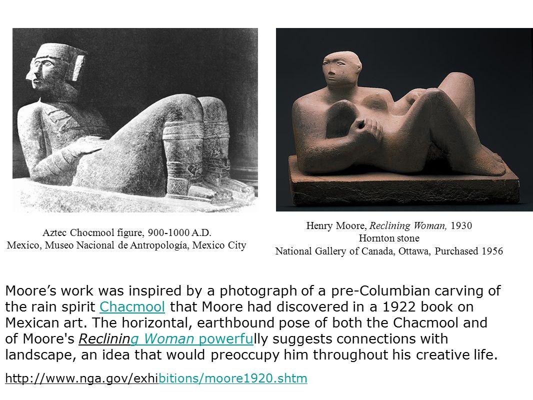 Aztec Chocmool figure, 900-1000 A.D. Mexico, Museo Nacional de Antropología, Mexico City Henry Moore, Reclining Woman, 1930 Hornton stone National Gal
