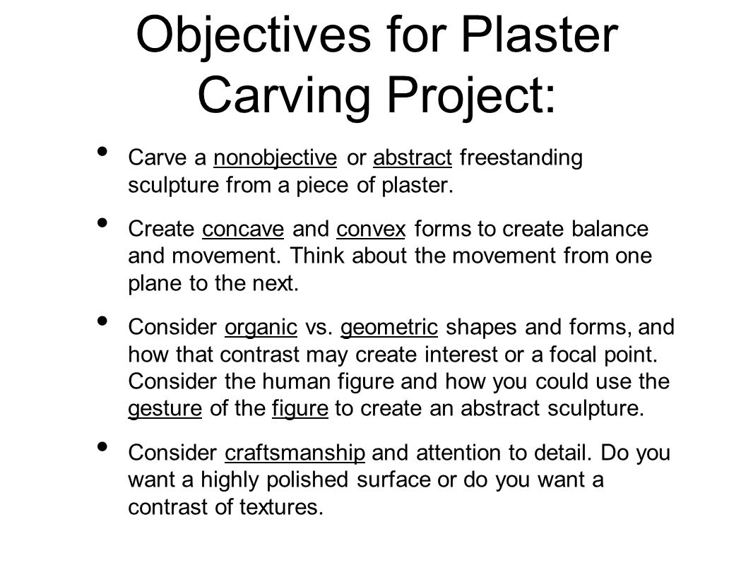 Objectives for Plaster Carving Project: Carve a nonobjective or abstract freestanding sculpture from a piece of plaster. Create concave and convex for