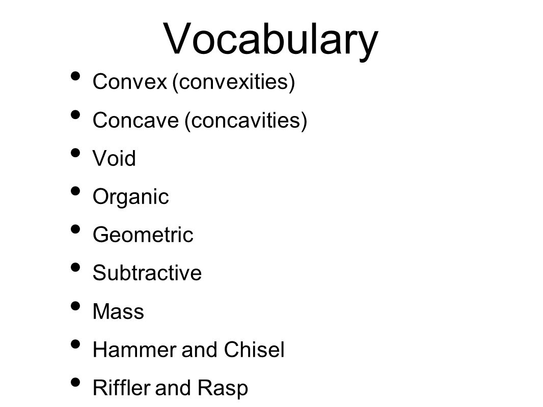 Vocabulary Convex (convexities) Concave (concavities) Void Organic Geometric Subtractive Mass Hammer and Chisel Riffler and Rasp