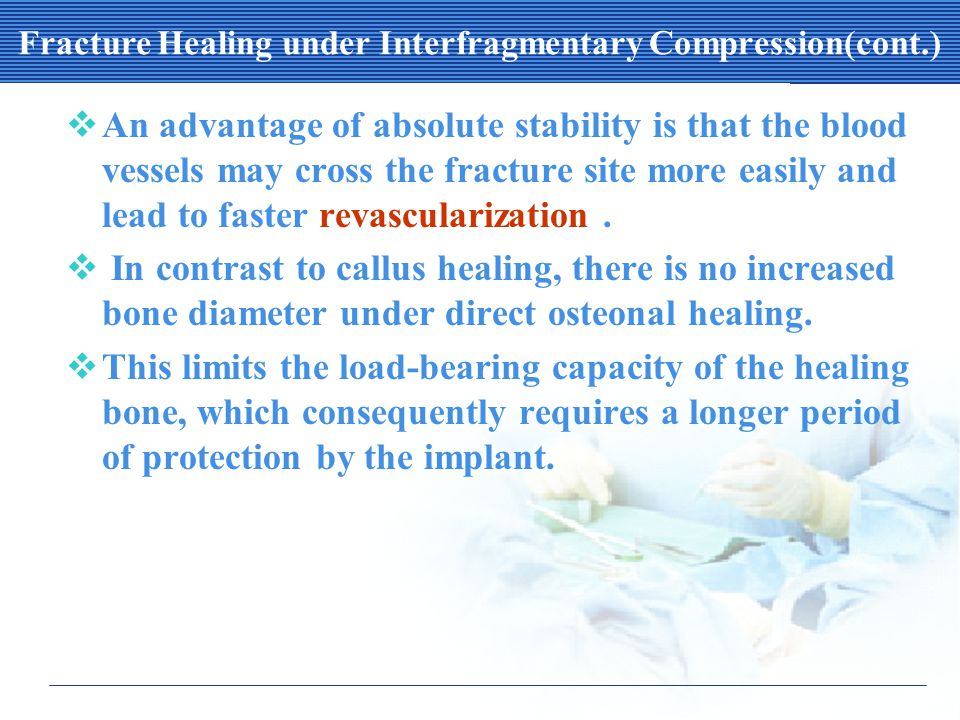 Fracture Healing under Interfragmentary Compression(cont.)  An advantage of absolute stability is that the blood vessels may cross the fracture site more easily and lead to faster revascularization.