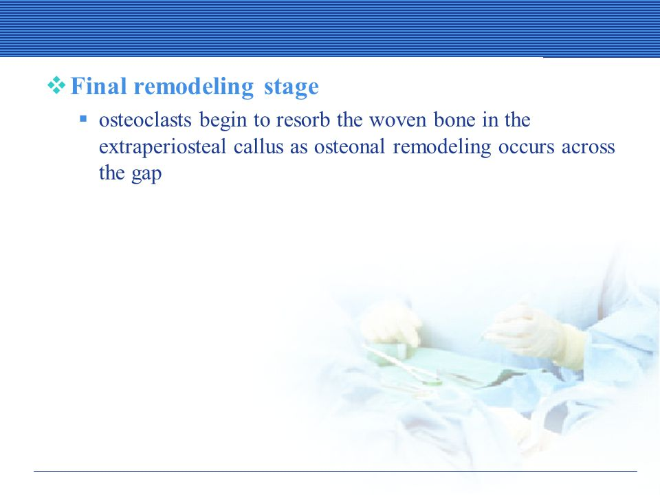  Final remodeling stage  osteoclasts begin to resorb the woven bone in the extraperiosteal callus as osteonal remodeling occurs across the gap
