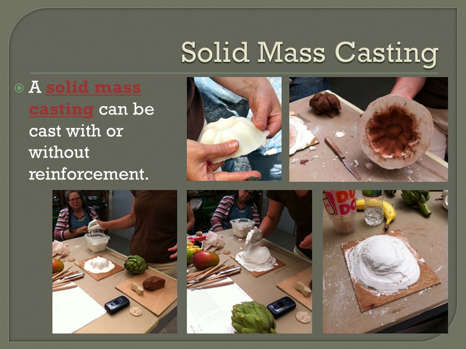  A solid mass casting can be cast with or without reinforcement.
