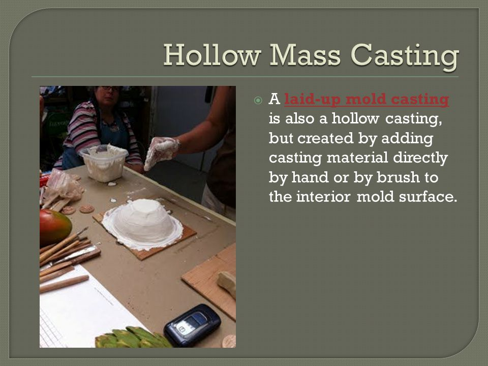  A laid-up mold casting is also a hollow casting, but created by adding casting material directly by hand or by brush to the interior mold surface.