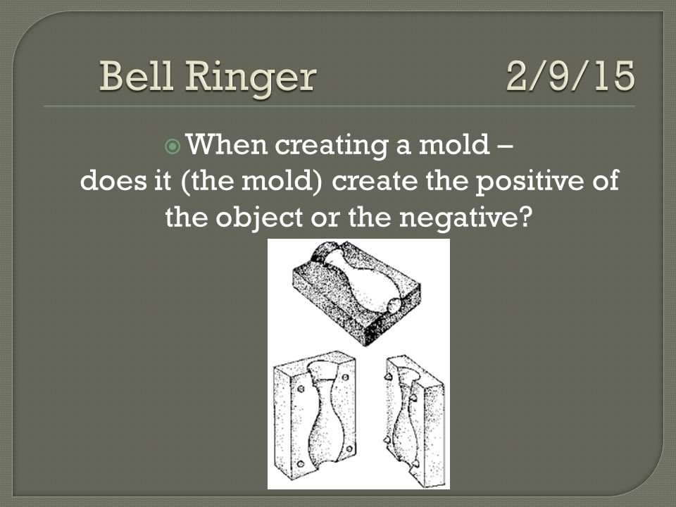  When creating a mold – does it (the mold) create the positive of the object or the negative?