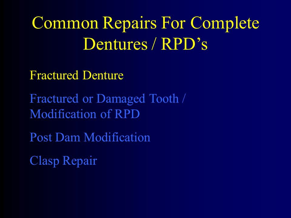 Common Repairs For Complete Dentures / RPD's Fractured Denture Fractured or Damaged Tooth / Modification of RPD Post Dam Modification Clasp Repair