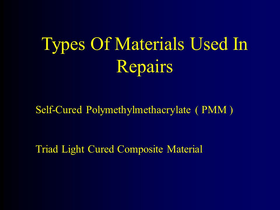 Types Of Materials Used In Repairs Self-Cured Polymethylmethacrylate ( PMM ) Triad Light Cured Composite Material