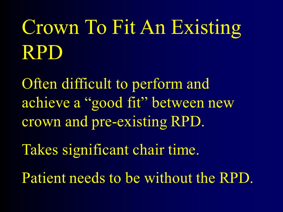 Crown To Fit An Existing RPD Often difficult to perform and achieve a good fit between new crown and pre-existing RPD.