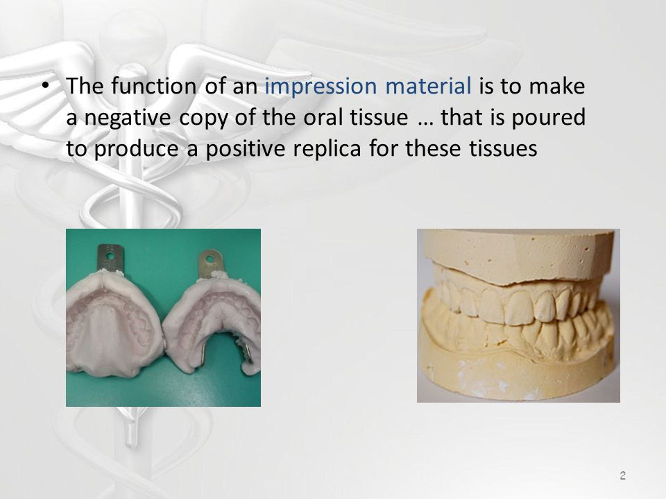 The function of an impression material is to make a negative copy of the oral tissue … that is poured to produce a positive replica for these tissues 2