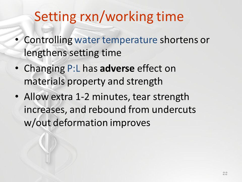 Setting rxn/working time Controlling water temperature shortens or lengthens setting time Changing P:L has adverse effect on materials property and strength Allow extra 1-2 minutes, tear strength increases, and rebound from undercuts w/out deformation improves 22
