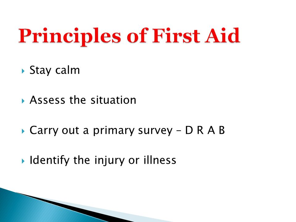  Stay calm  Assess the situation  Carry out a primary survey – D R A B  Identify the injury or illness