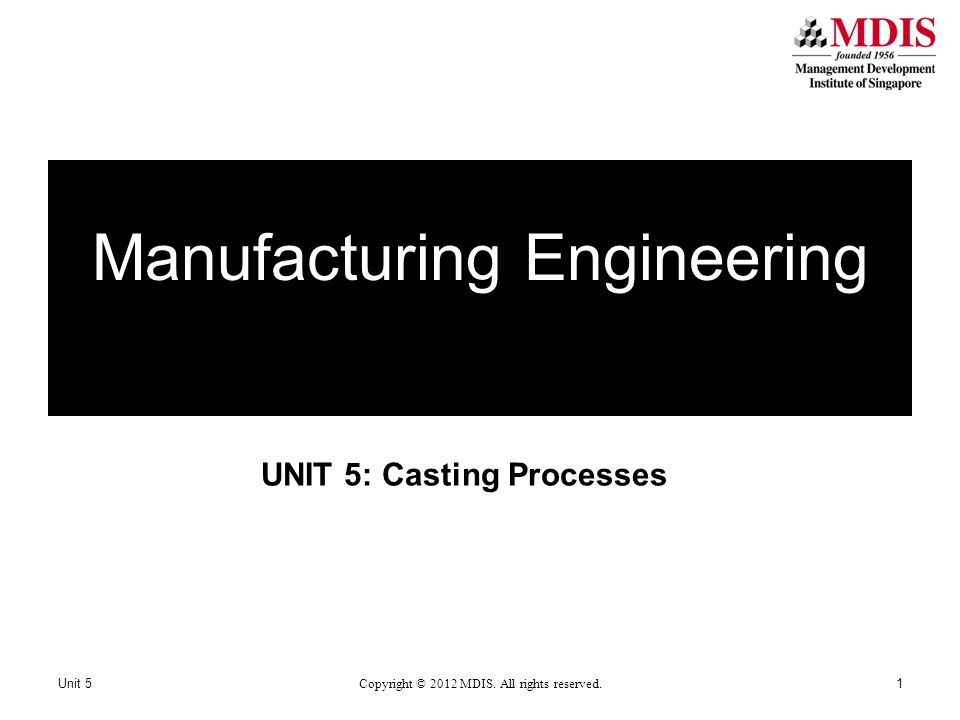 UNIT 5: Casting Processes Manufacturing Engineering Unit 5 Copyright © 2012 MDIS. All rights reserved. 1