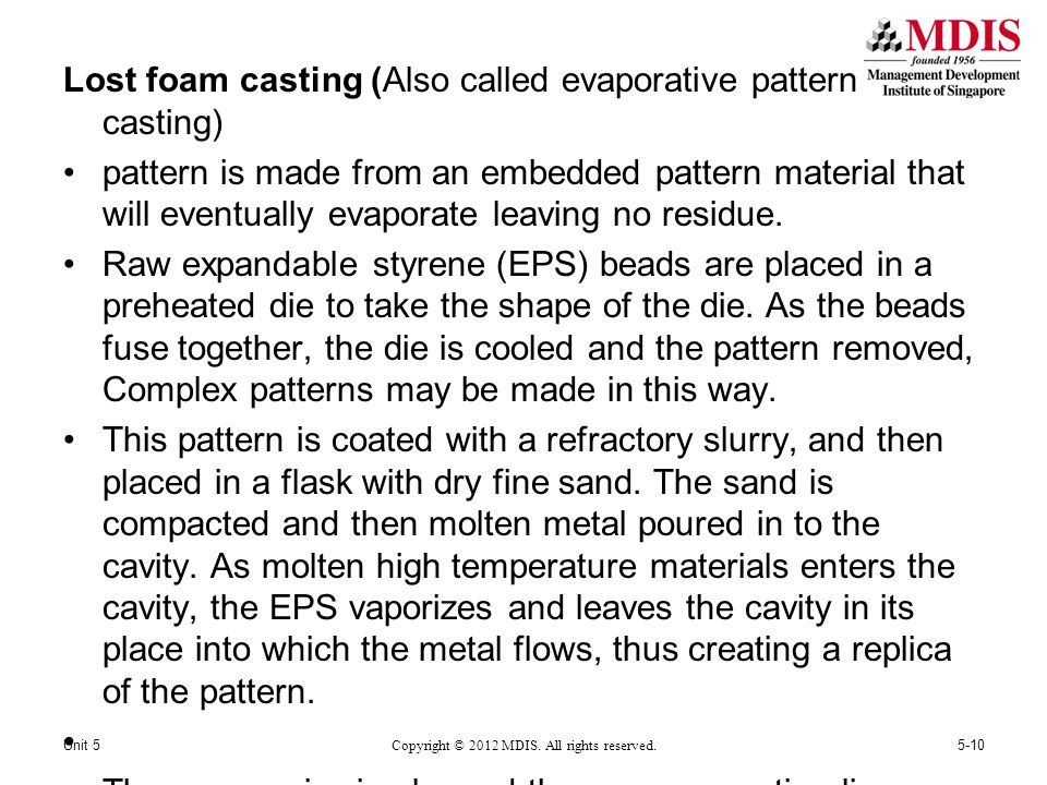 Lost foam casting (Also called evaporative pattern casting) pattern is made from an embedded pattern material that will eventually evaporate leaving no residue.