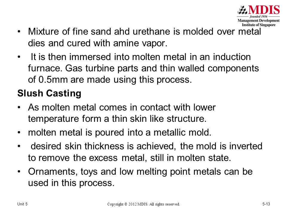 Mixture of fine sand ahd urethane is molded over metal dies and cured with amine vapor. It is then immersed into molten metal in an induction furnace.