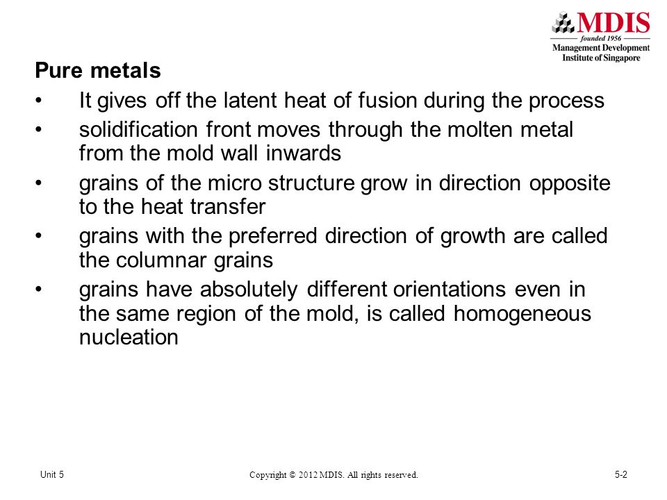 Pure metals It gives off the latent heat of fusion during the process solidification front moves through the molten metal from the mold wall inwards grains of the micro structure grow in direction opposite to the heat transfer grains with the preferred direction of growth are called the columnar grains grains have absolutely different orientations even in the same region of the mold, is called homogeneous nucleation 5-2Unit 5 Copyright © 2012 MDIS.