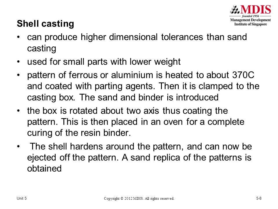 Shell casting can produce higher dimensional tolerances than sand casting used for small parts with lower weight pattern of ferrous or aluminium is heated to about 370C and coated with parting agents.