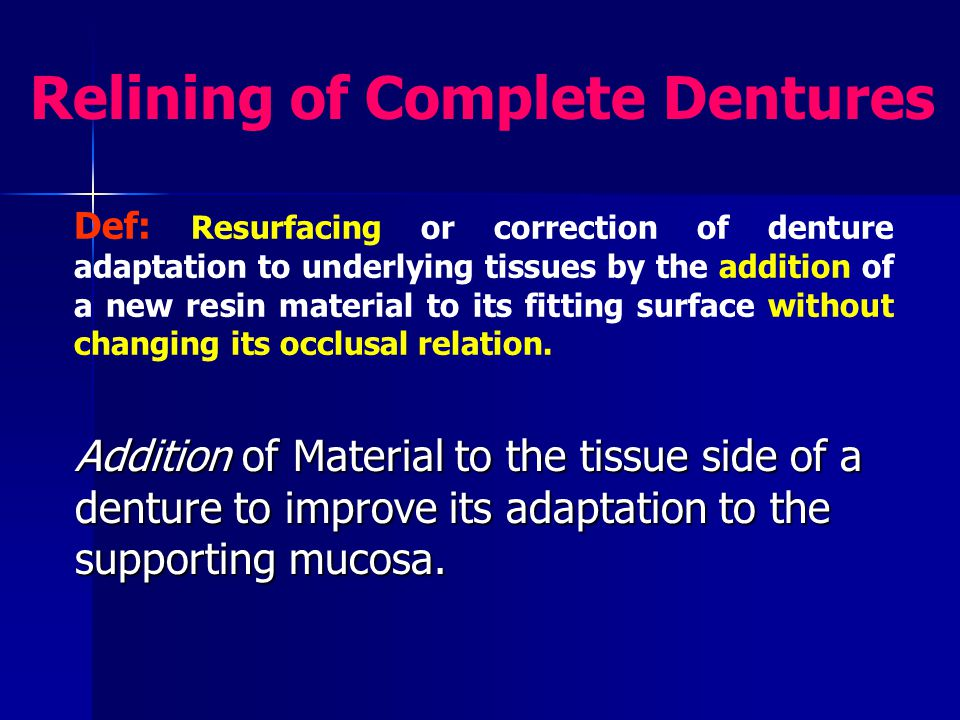 Reline Indications Loss of retention Loss of retention Instability Instability Food under denture Food under denture Abused mucosa Abused mucosa Whenever the denture loses or has poor adaptation to the underlying tissues, while all other factors as occlusion, esthetics, centric relation, V.D.O.