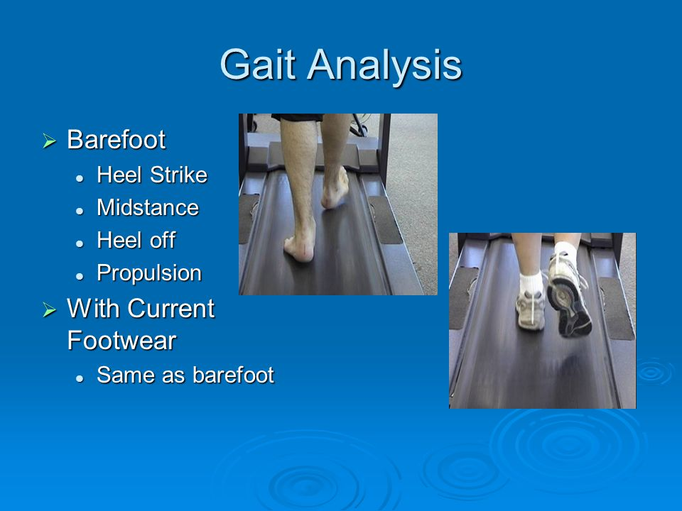 Gait Analysis  Barefoot Heel Strike Heel Strike Midstance Midstance Heel off Heel off Propulsion Propulsion  With Current Footwear Same as barefoot Same as barefoot