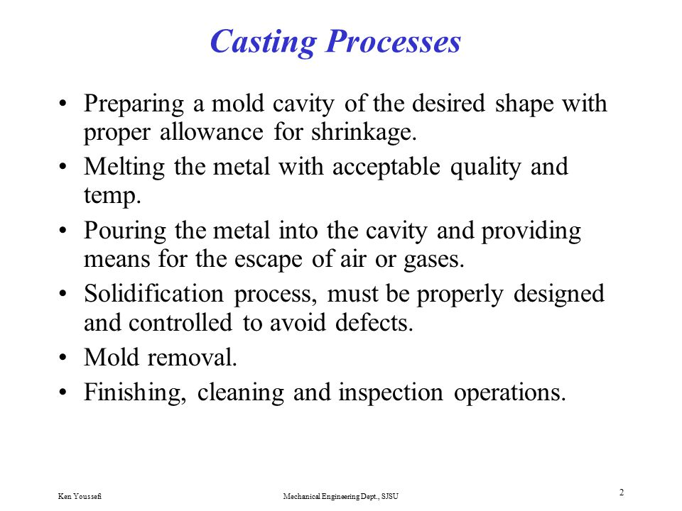 Ken YoussefiMechanical Engineering Dept., SJSU 1 Fundamentals of Casting Casting, one of the oldest manufacturing processes, dates back to 4000 B.C.