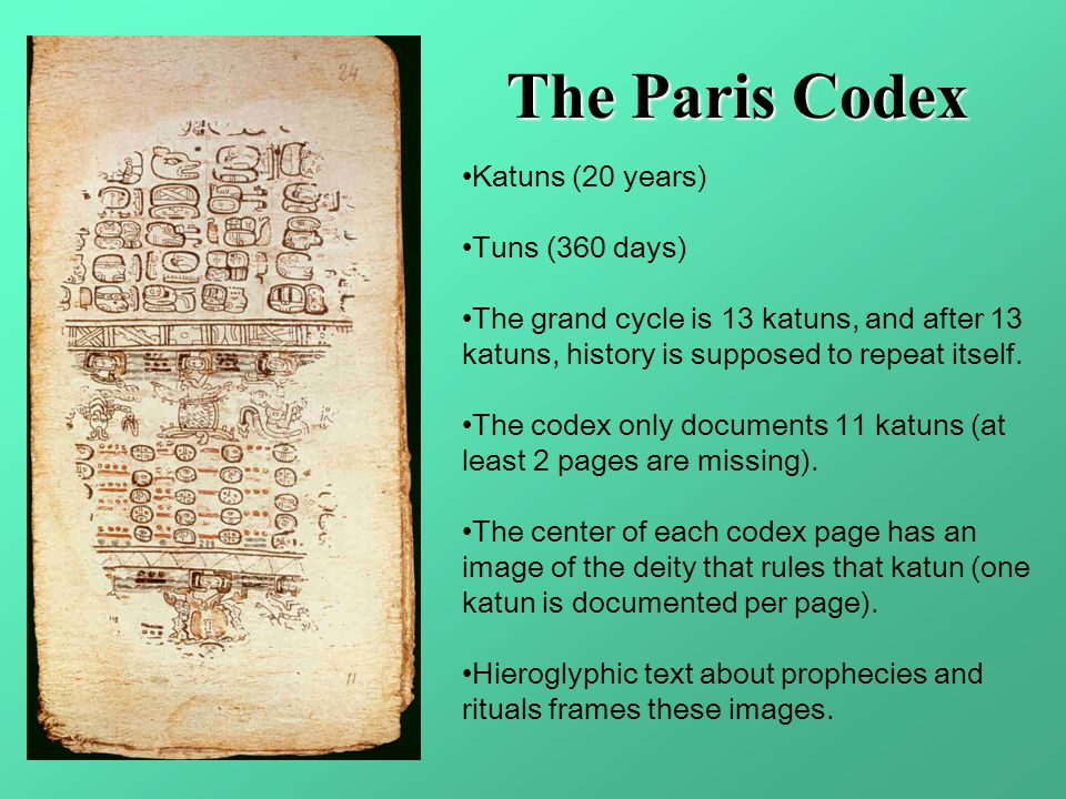 The Paris Codex Katuns (20 years) Tuns (360 days) The grand cycle is 13 katuns, and after 13 katuns, history is supposed to repeat itself. The codex o