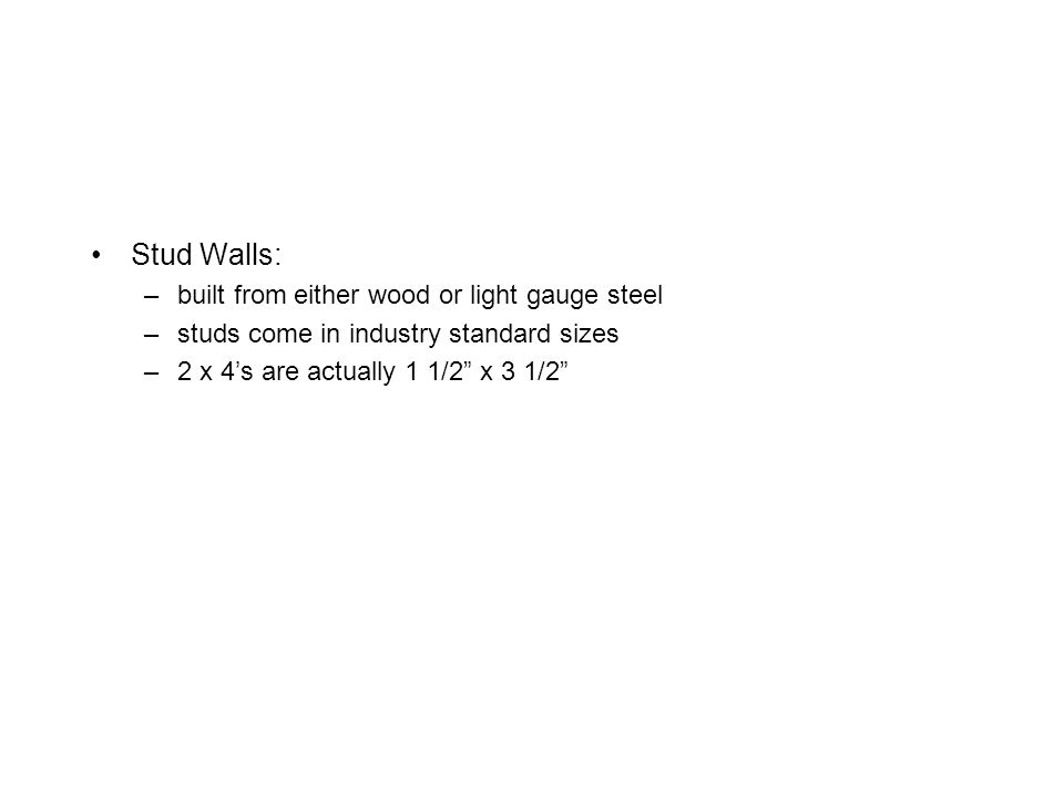 "Stud Walls: –built from either wood or light gauge steel –studs come in industry standard sizes –2 x 4's are actually 1 1/2"" x 3 1/2"""